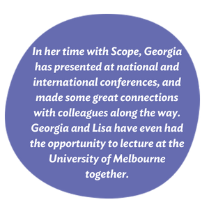 In her time with Scope, Georgia has presented at national and international conferences, and made some great connections with colleagues along the way. Georgia and Lisa have even had the opportunity to lecture at the University of Melbourne together.