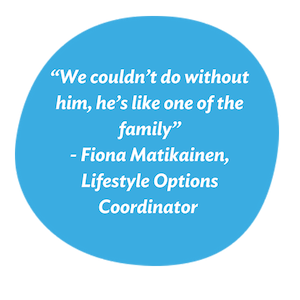 """We couldn't do without him, he's like one of the family"" - Fiona Matikainen, Lifestyle Options Coordinator"