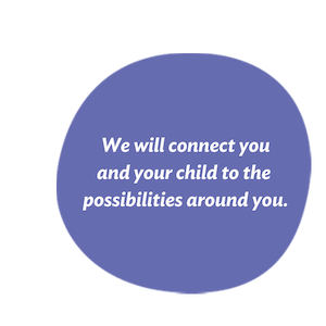 We will connect you and your child to the possibilities around you.