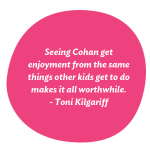 Seeing Cohan get enjoyment from the same things other kids get to do makes it all worthwhile, says Toni Kilgariff